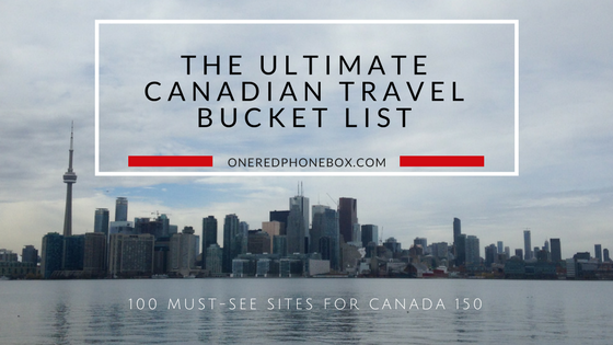 The Ultimate Canadian Travel Bucket List: 100 Must-See Sites for Canada 150 - One Red Phone Box